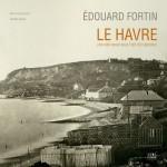 Edouard Fortin, Le Havre une ville neuve sous l'oeil d'un pionnier